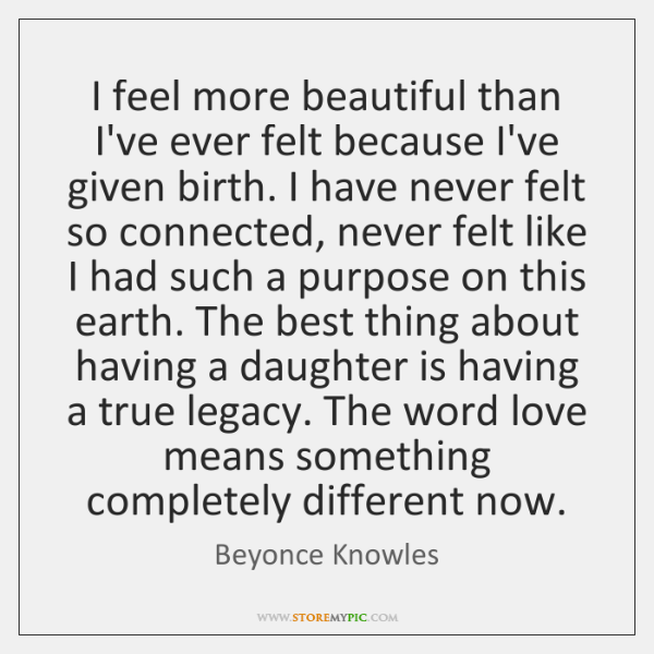 I feel more beautiful than I've ever felt because I've given birth. ...