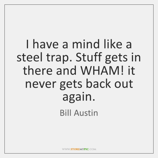 I have a mind like a steel trap. Stuff gets in there ...
