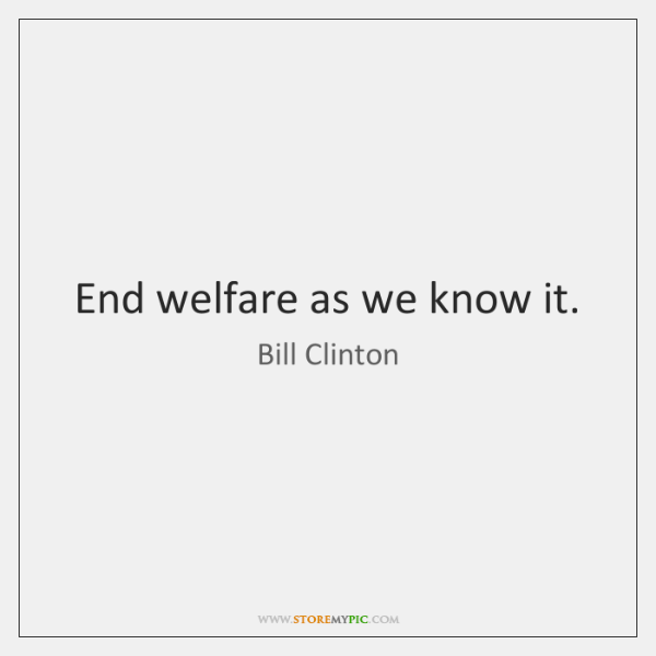 End welfare as we know it.
