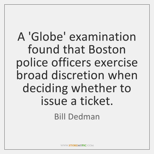 A 'Globe' examination found that Boston police officers exercise broad discretion when ...