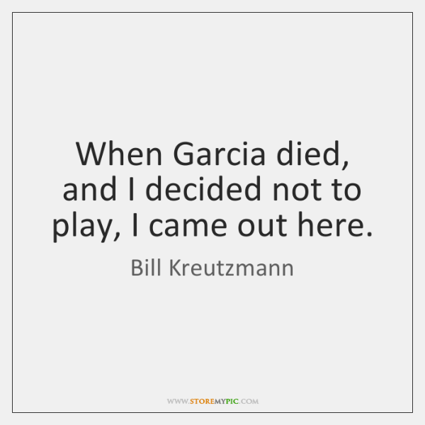 When Garcia died, and I decided not to play, I came out ...