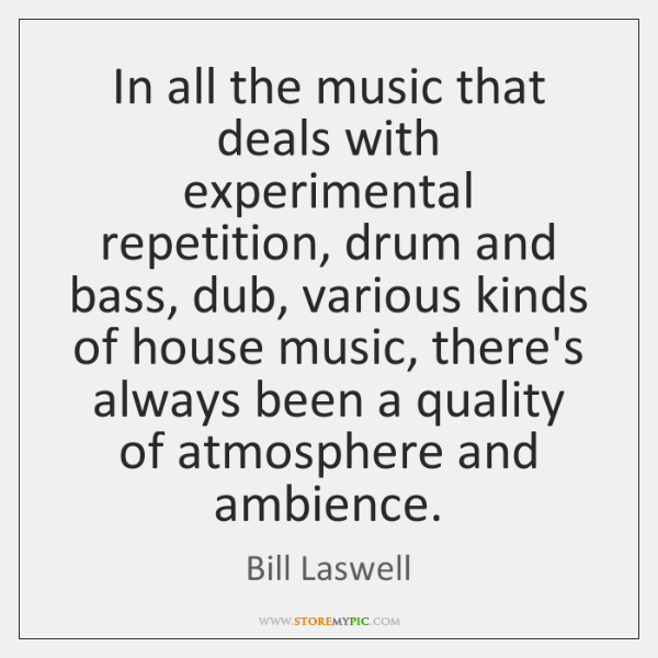In all the music that deals with experimental repetition, drum and bass, ...