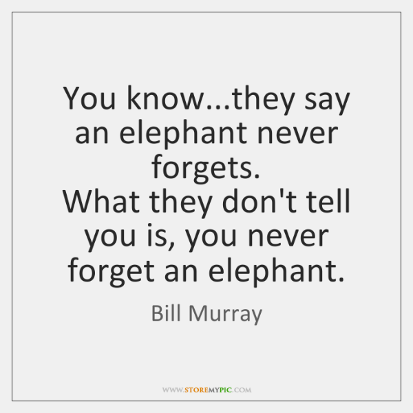 You know...they say an elephant never forgets.   What they don't tell ...