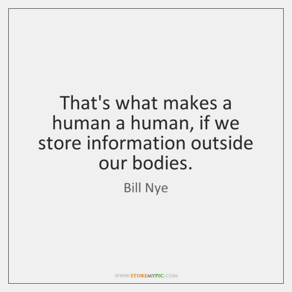 That's what makes a human a human, if we store information outside ...