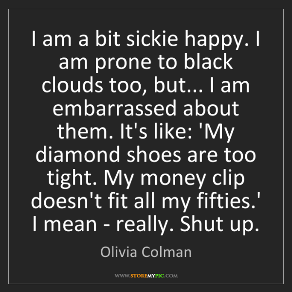 Olivia Colman: I am a bit sickie happy. I am prone to black clouds too,...