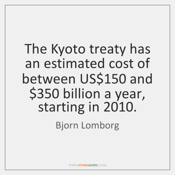 The Kyoto treaty has an estimated cost of between US$150 and $350 billion ...