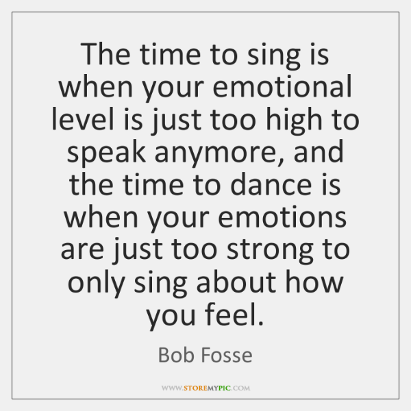 The time to sing is when your emotional level is just too ...