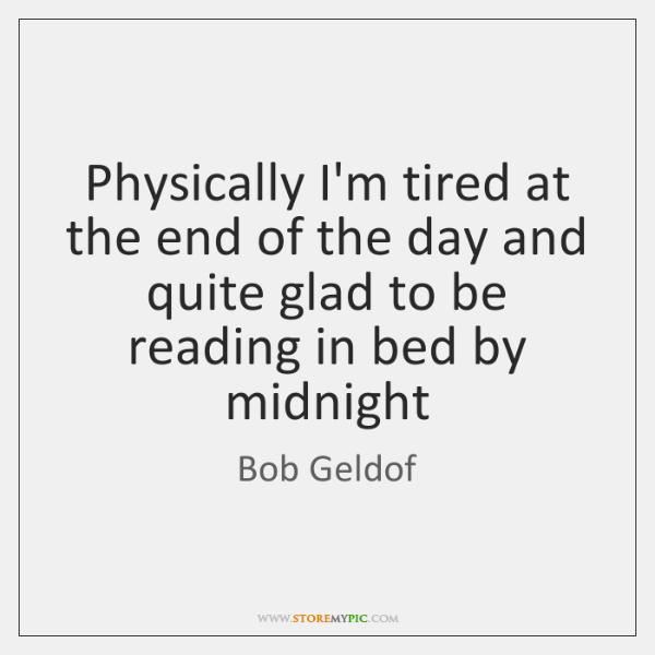 Physically I'm tired at the end of the day and quite glad ...