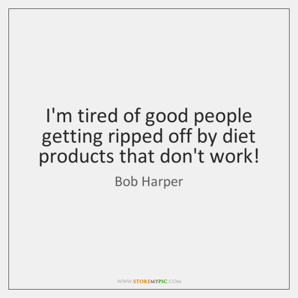 I'm tired of good people getting ripped off by diet products that ...