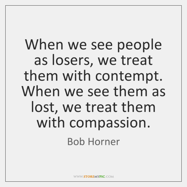 When we see people as losers, we treat them with contempt. When ...