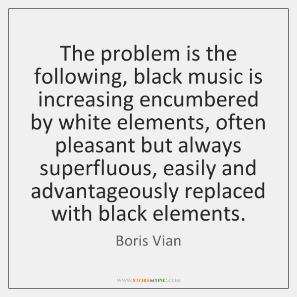The problem is the following, black music is increasing encumbered by white ...