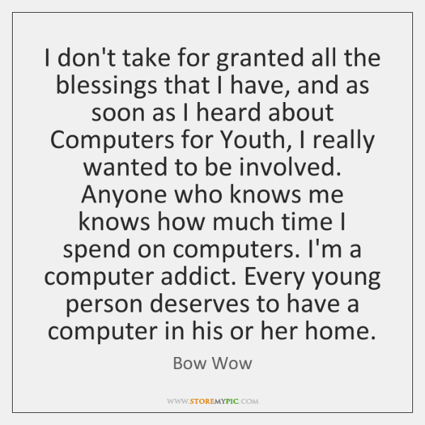 I don't take for granted all the blessings that I have, and ...