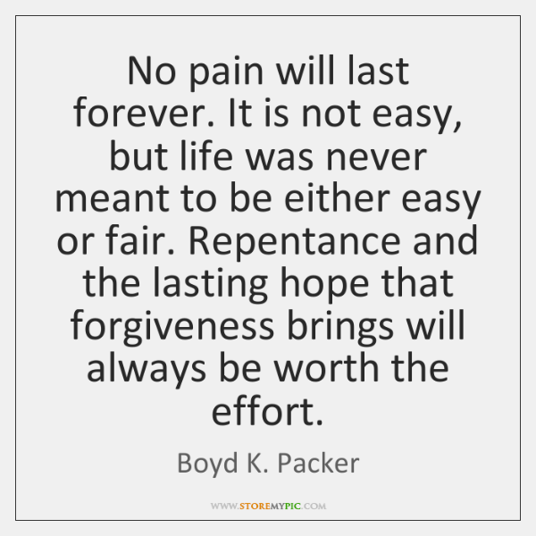 No pain will last forever. It is not easy, but life was ...