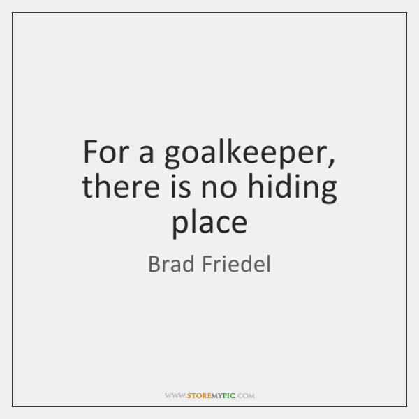 For a goalkeeper, there is no hiding place