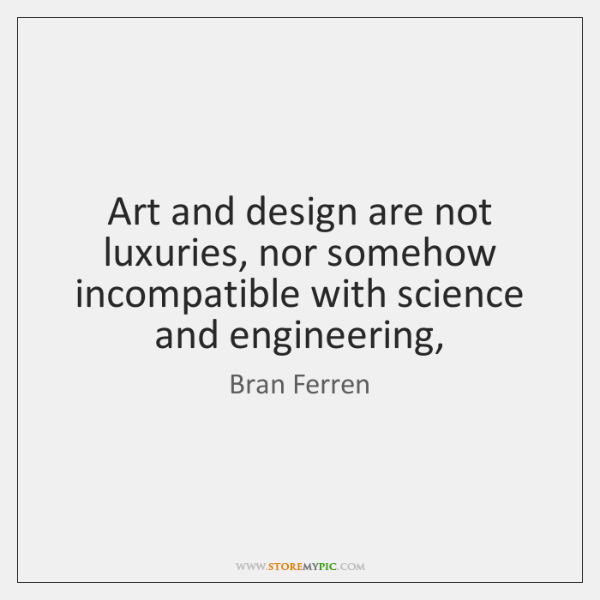 Art and design are not luxuries, nor somehow incompatible with science and ...
