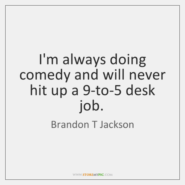 I'm always doing comedy and will never hit up a 9-to-5 desk ...
