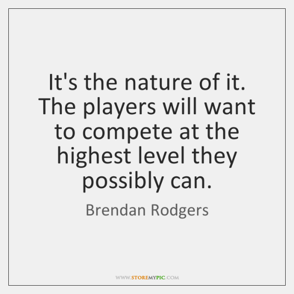It's the nature of it. The players will want to compete at ...