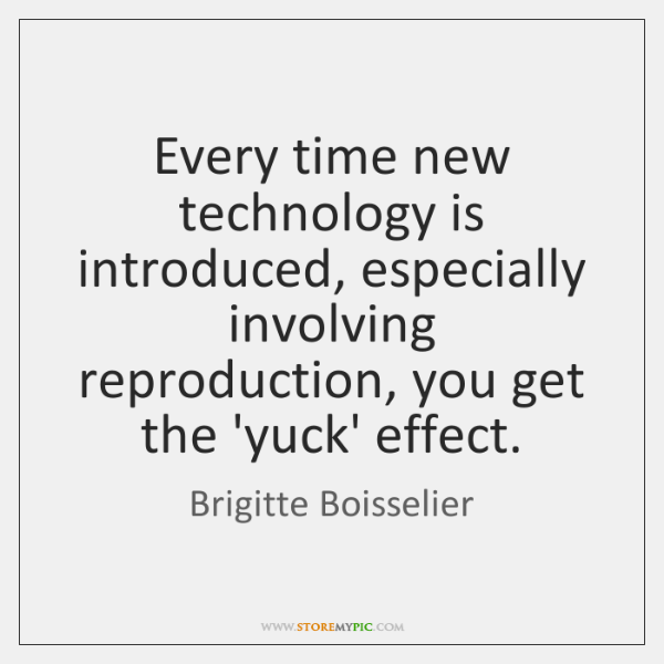 Every time new technology is introduced, especially involving reproduction, you get the ...
