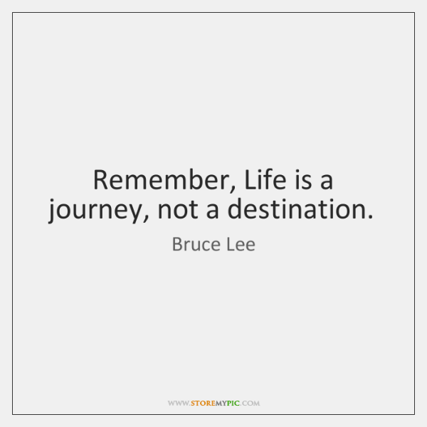 Remember, Life is a journey, not a destination.