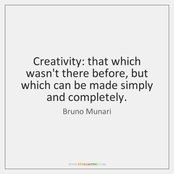 Creativity: that which wasn't there before, but which can be made simply ...