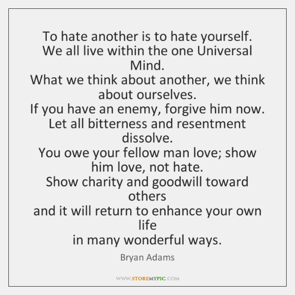 To hate another is to hate yourself.  We all live within the ...