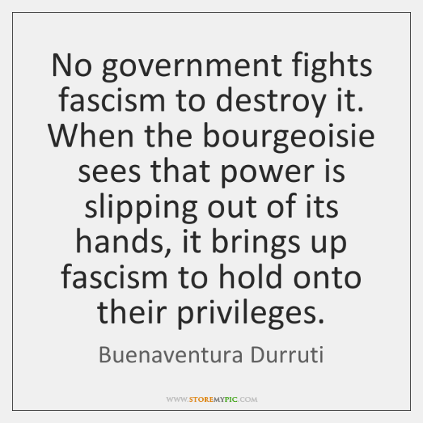 No government fights fascism to destroy it. When the bourgeoisie sees that ...