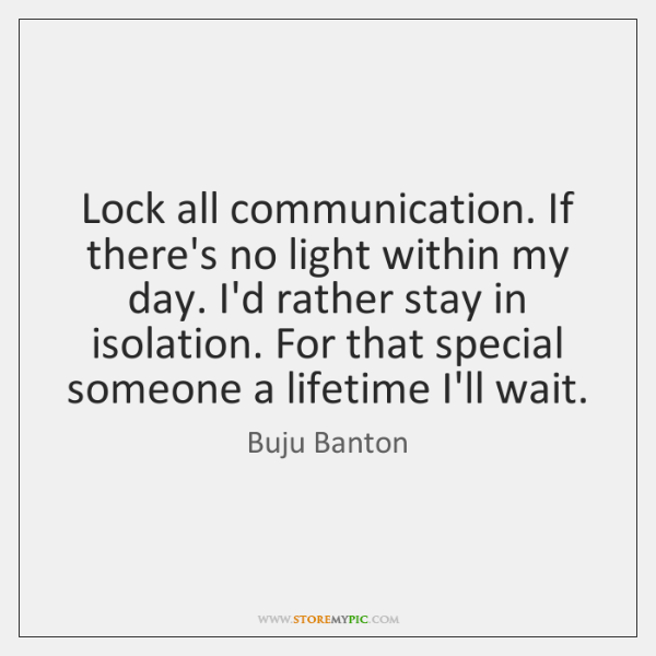 Lock all communication. If there's no light within my day. I'd rather ...