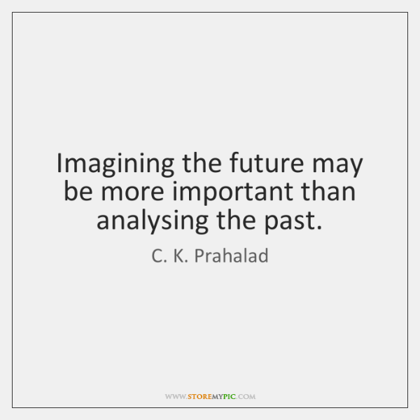 Imagining the future may be more important than analysing the past.