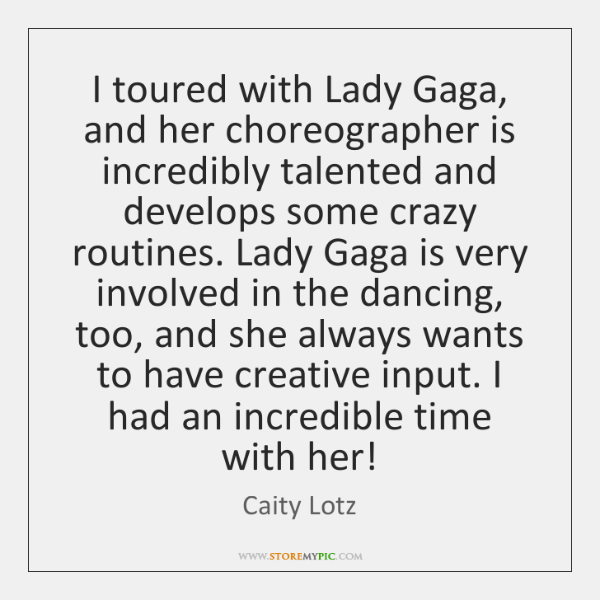 I toured with Lady Gaga, and her choreographer is incredibly talented and ...
