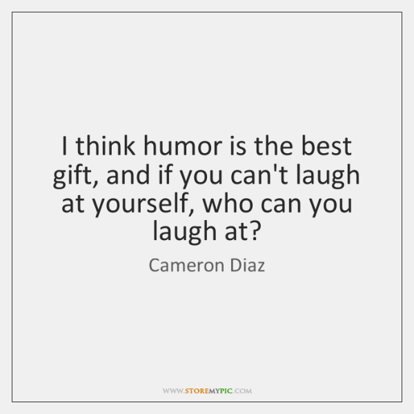 I think humor is the best gift, and if you can't laugh ...
