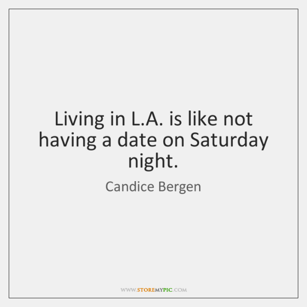 Living in L.A. is like not having a date on Saturday ...