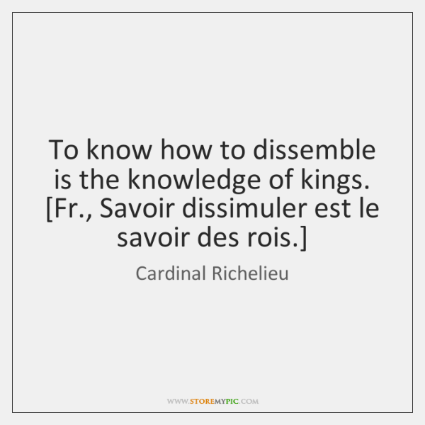 To know how to dissemble is the knowledge of kings.  [Fr., Savoir ...