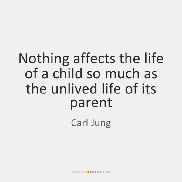 Nothing affects the life of a child so much as the unlived ...