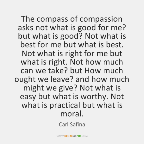 The compass of compassion asks not what is good for me? but ...