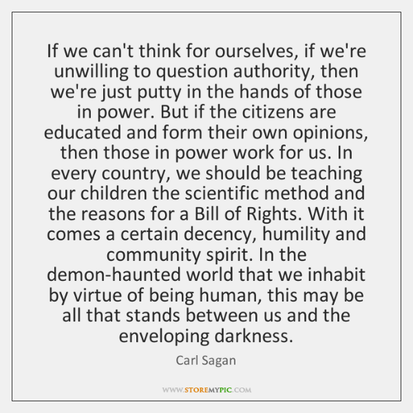 If we can't think for ourselves, if we're unwilling to question authority, ...