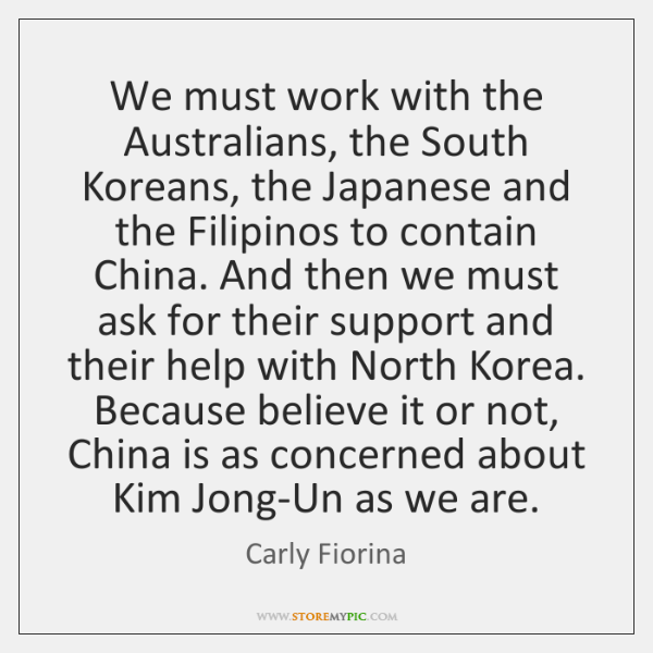 We must work with the Australians, the South Koreans, the Japanese and ...