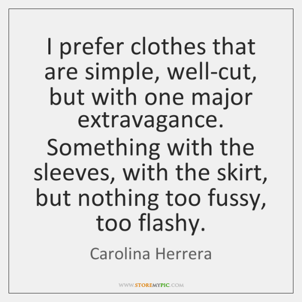 I prefer clothes that are simple, well-cut, but with one major extravagance. ...