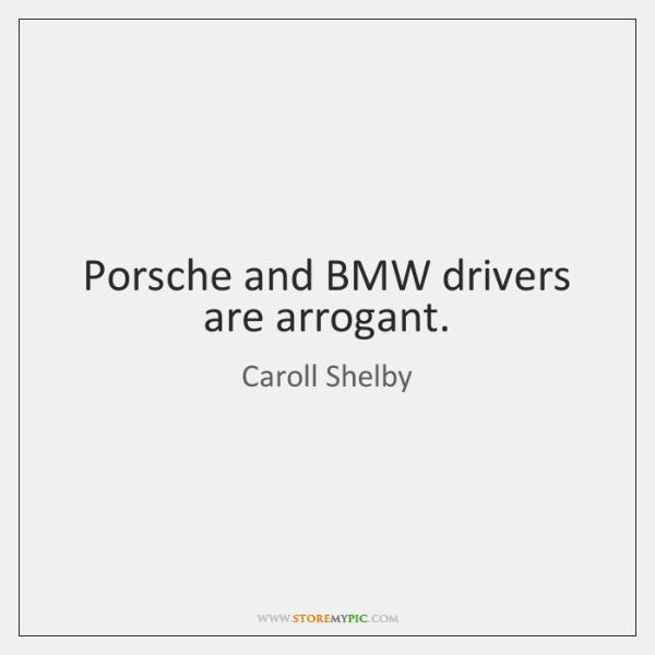 Porsche and BMW drivers are arrogant.