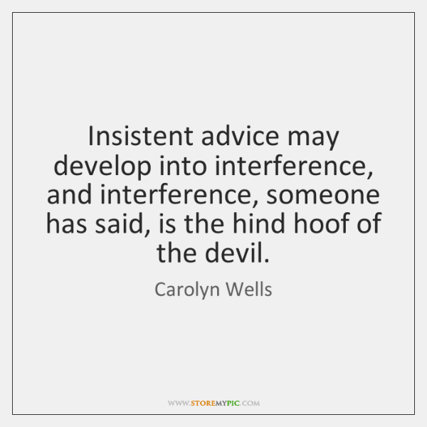 Insistent advice may develop into interference, and interference, someone has said, is ...