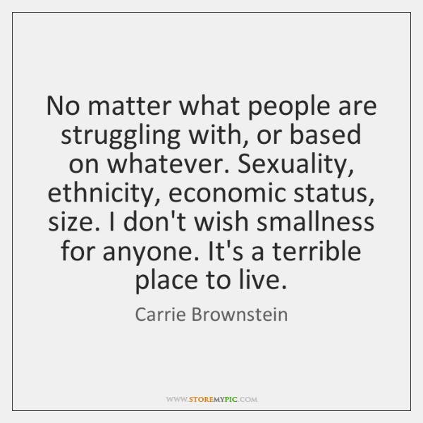 No matter what people are struggling with, or based on whatever. Sexuality, ...