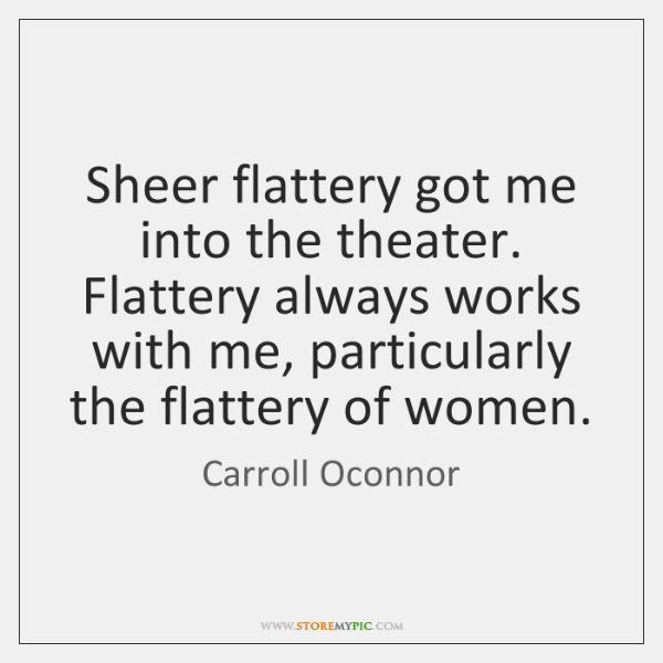 Sheer flattery got me into the theater. Flattery always works with me, ...