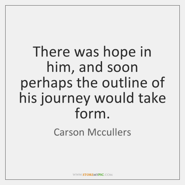 There was hope in him, and soon perhaps the outline of his ...