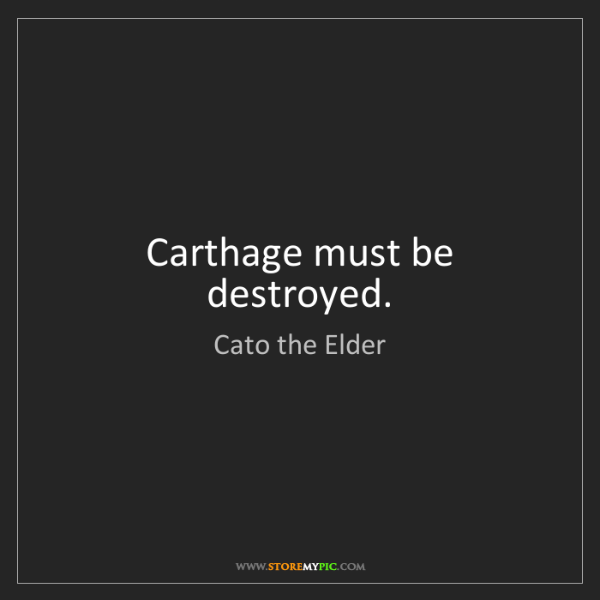 Cato the Elder: Carthage must be destroyed.