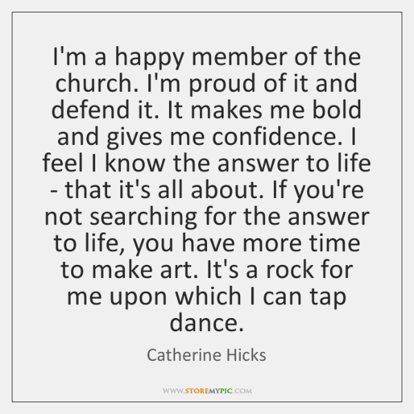 I'm a happy member of the church. I'm proud of it and ...