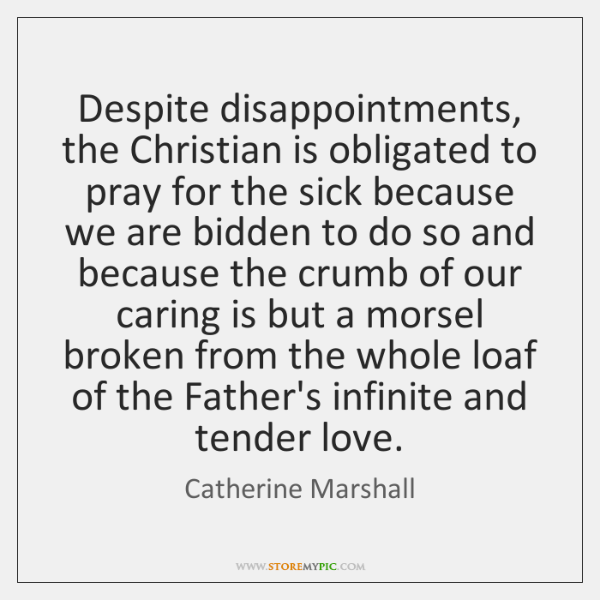 Despite disappointments, the Christian is obligated to pray for the sick because ...