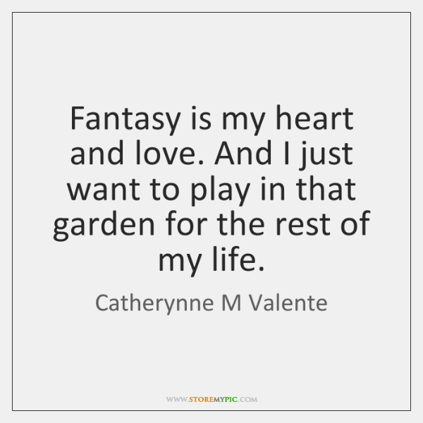 Fantasy is my heart and love. And I just want to play ...