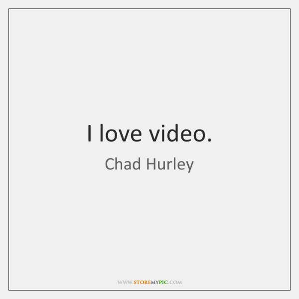 I love video.
