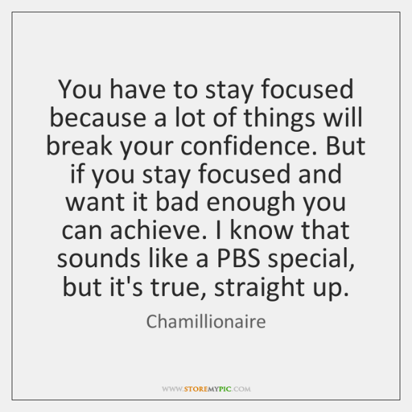 You have to stay focused because a lot of things will break ...
