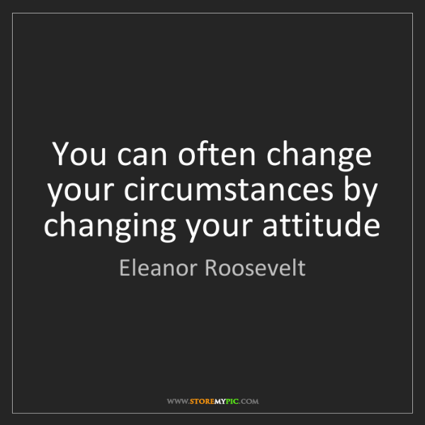 Eleanor Roosevelt: You can often change your circumstances by changing your...