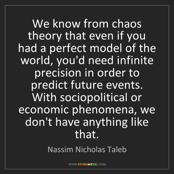 Nassim Nicholas Taleb: We know from chaos theory that even if you had a perfect...